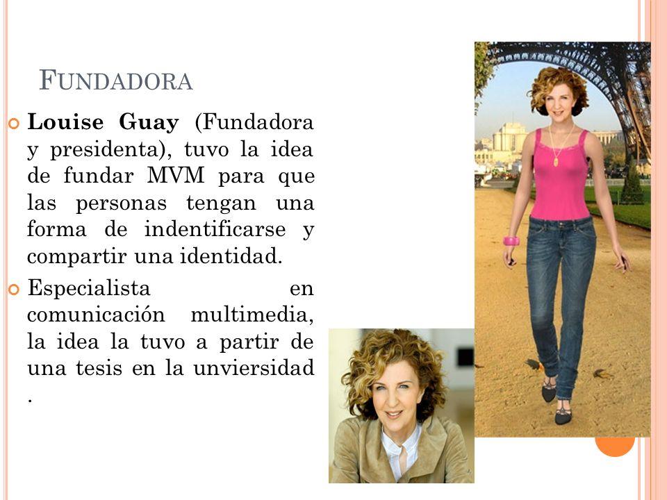 F UNDADORA Louise Guay (Fundadora y presidenta), tuvo la idea de fundar MVM para que las personas tengan una forma de indentificarse y compartir una i