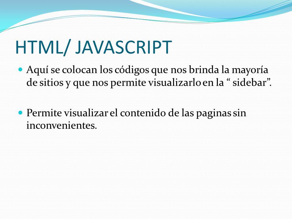 HTML/ JAVASCRIPT Aquí se colocan los códigos que nos brinda la mayoría de sitios y que nos permite visualizarlo en la sidebar. Permite visualizar el c