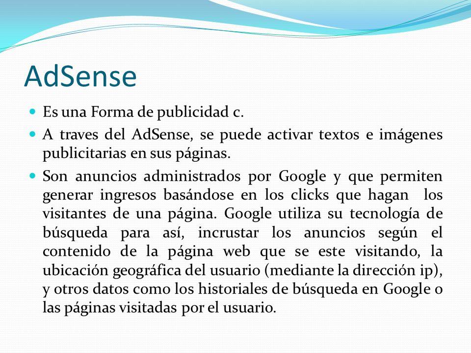 AdSense Es una Forma de publicidad c. A traves del AdSense, se puede activar textos e imágenes publicitarias en sus páginas. Son anuncios administrado