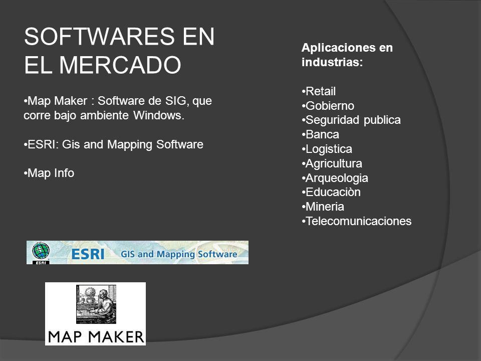 SOFTWARES EN EL MERCADO Map Maker : Software de SIG, que corre bajo ambiente Windows. ESRI: Gis and Mapping Software Map Info Aplicaciones en industri