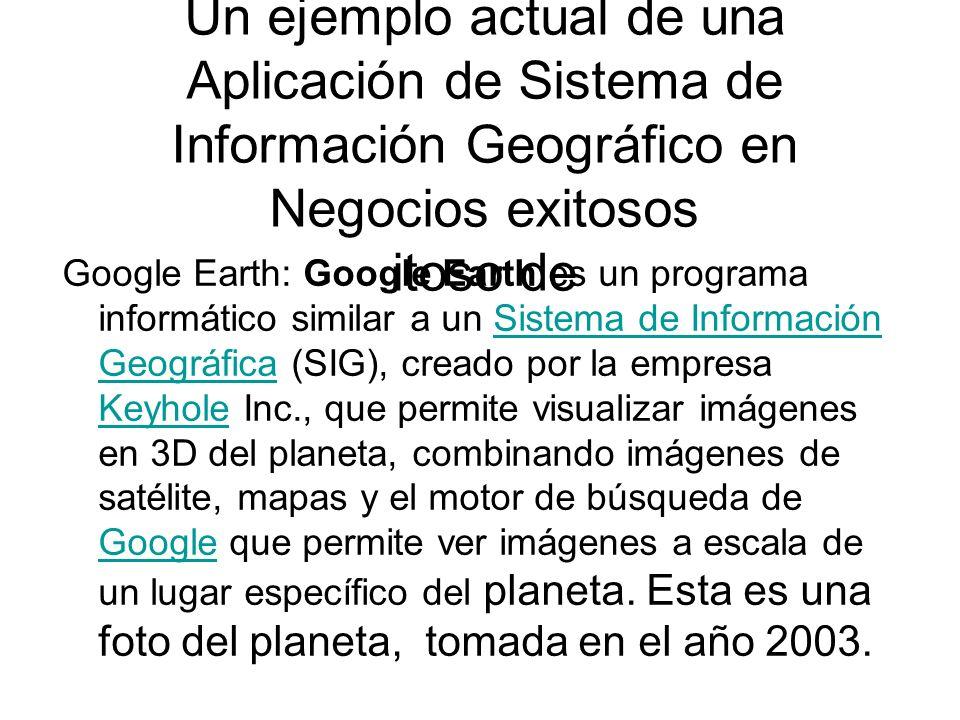 Un ejemplo actual de una Aplicación de Sistema de Información Geográfico en Negocios exitosos itoso de Google Earth: Google Earth es un programa infor