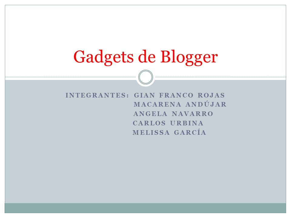 INTEGRANTES: GIAN FRANCO ROJAS MACARENA ANDÚJAR ANGELA NAVARRO CARLOS URBINA MELISSA GARCÍA Gadgets de Blogger