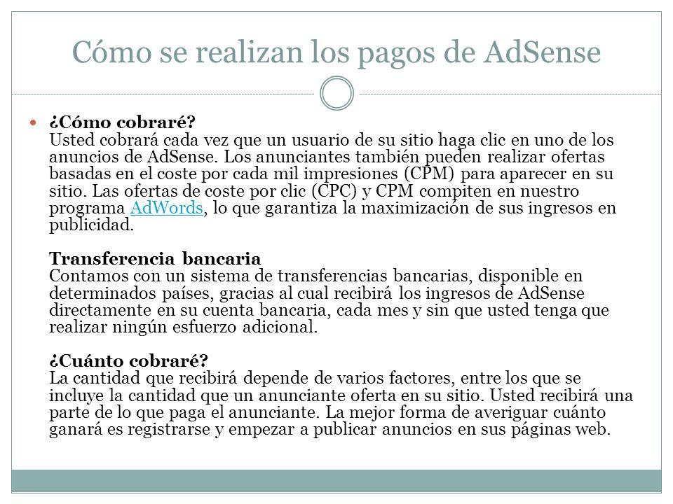 Cómo se realizan los pagos de AdSense ¿Cómo cobraré? Usted cobrará cada vez que un usuario de su sitio haga clic en uno de los anuncios de AdSense. Lo