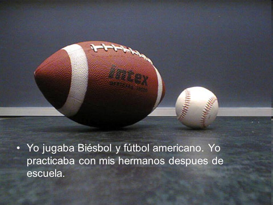 Yo jugaba Biésbol y fútbol americano. Yo practicaba con mis hermanos despues de escuela.