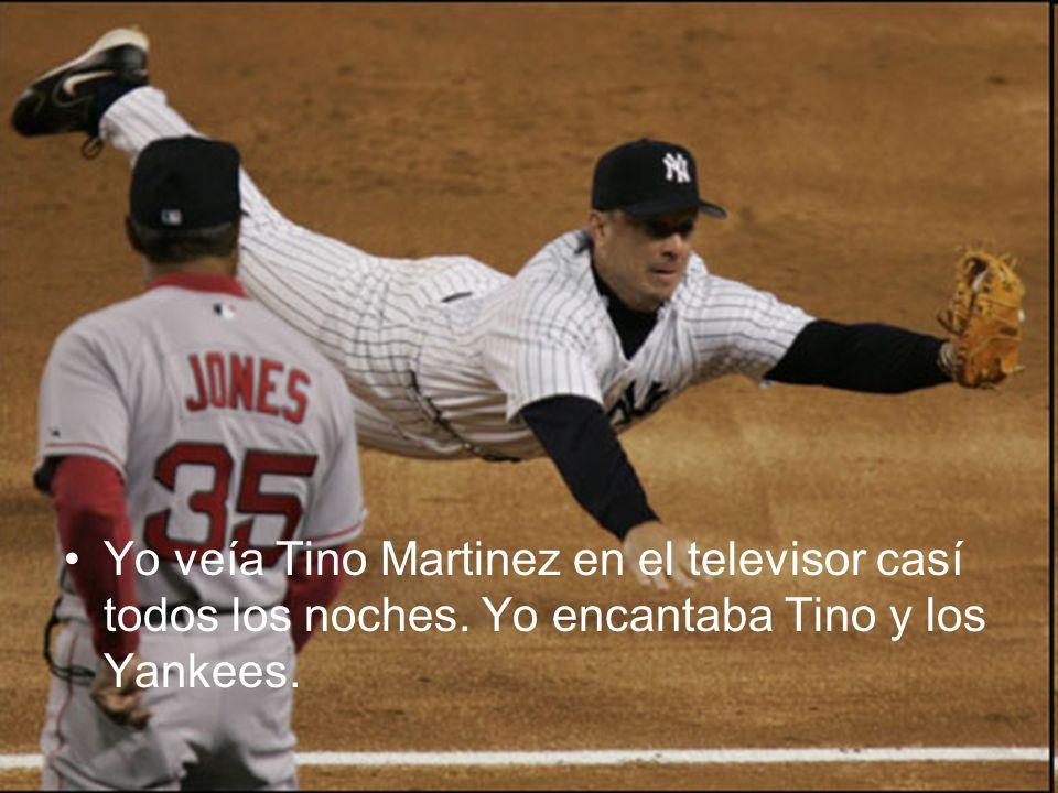 Yo veía Tino Martinez en el televisor casí todos los noches. Yo encantaba Tino y los Yankees.