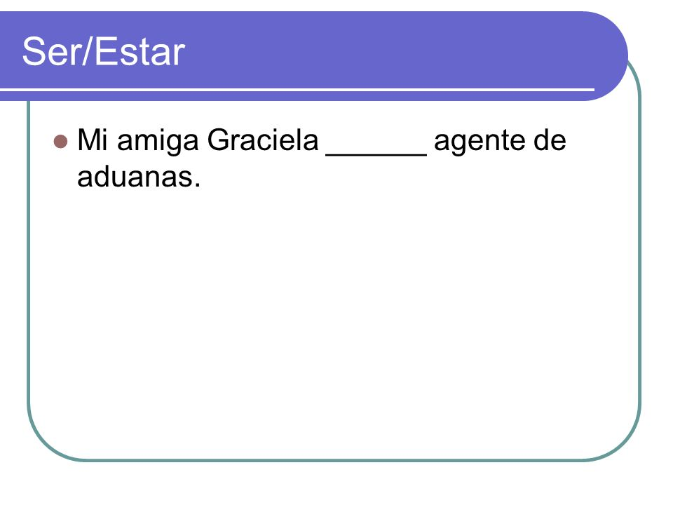 Ser/Estar Mi amiga Graciela ______ agente de aduanas.