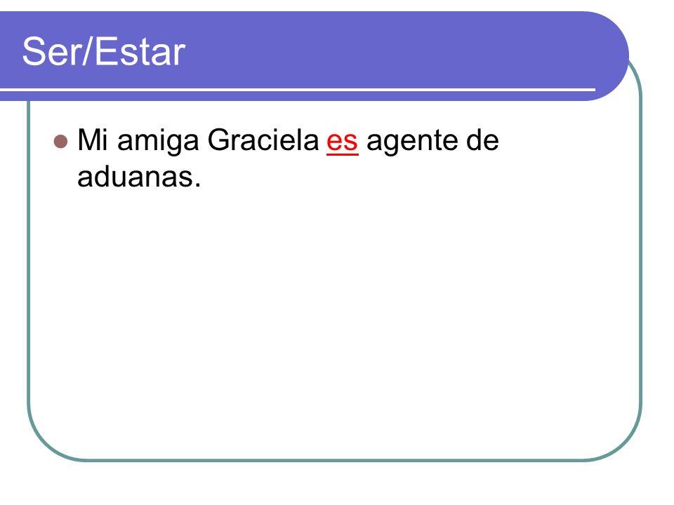 Ser/Estar Mi amiga Graciela es agente de aduanas.
