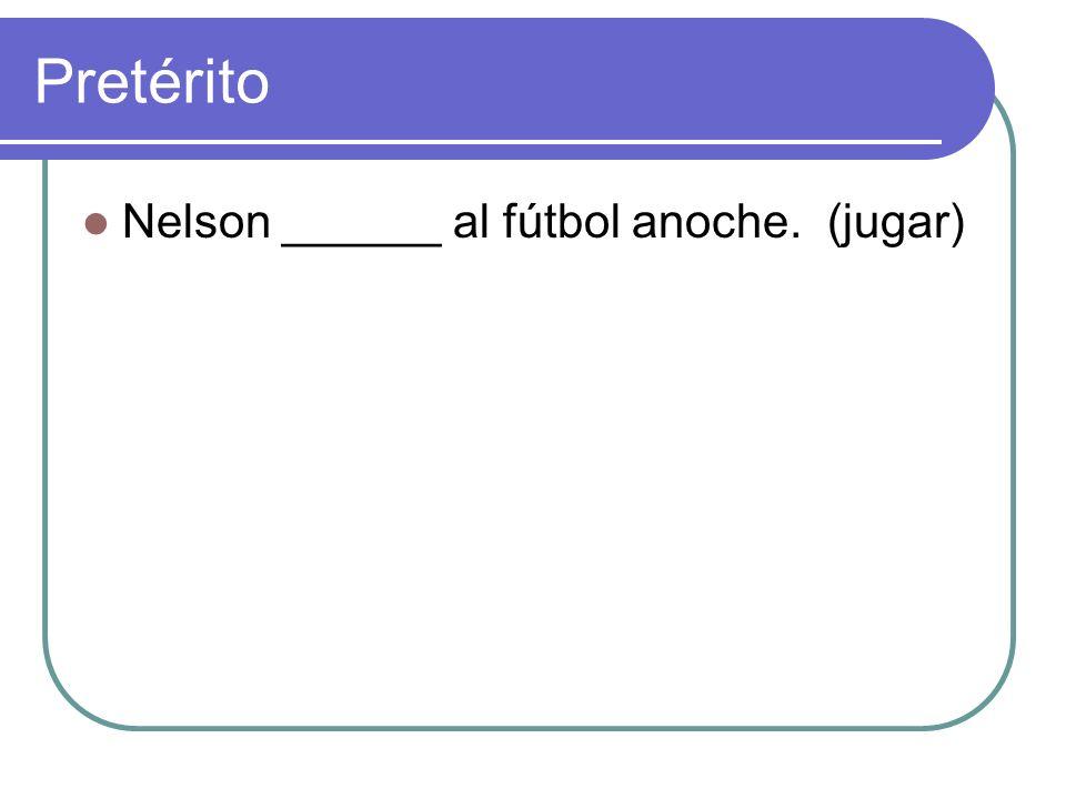 Pretérito Nelson ______ al fútbol anoche. (jugar)