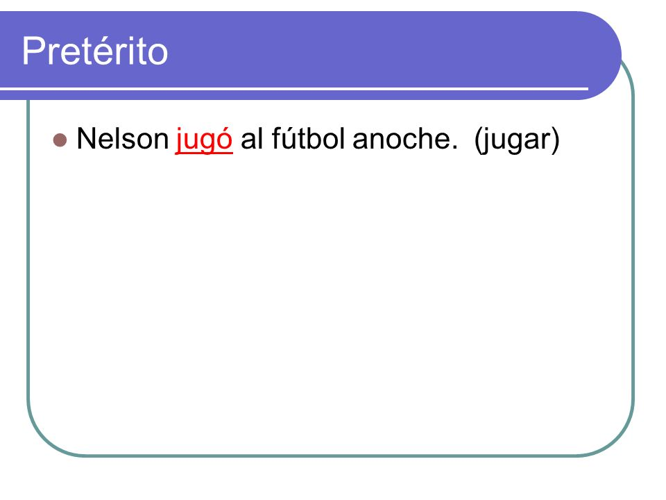 Pretérito Nelson jugó al fútbol anoche. (jugar)
