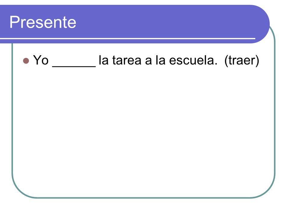 Presente Yo ______ la tarea a la escuela. (traer)