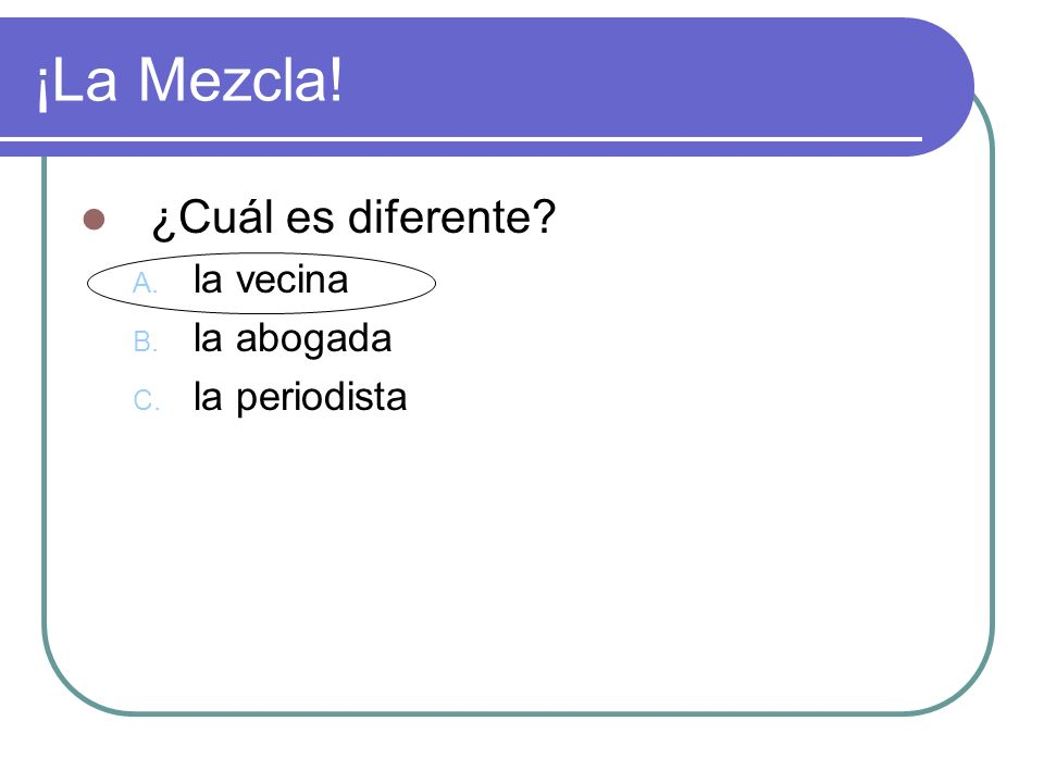 ¡La Mezcla! ¿Cuál es diferente? A. la vecina B. la abogada C. la periodista