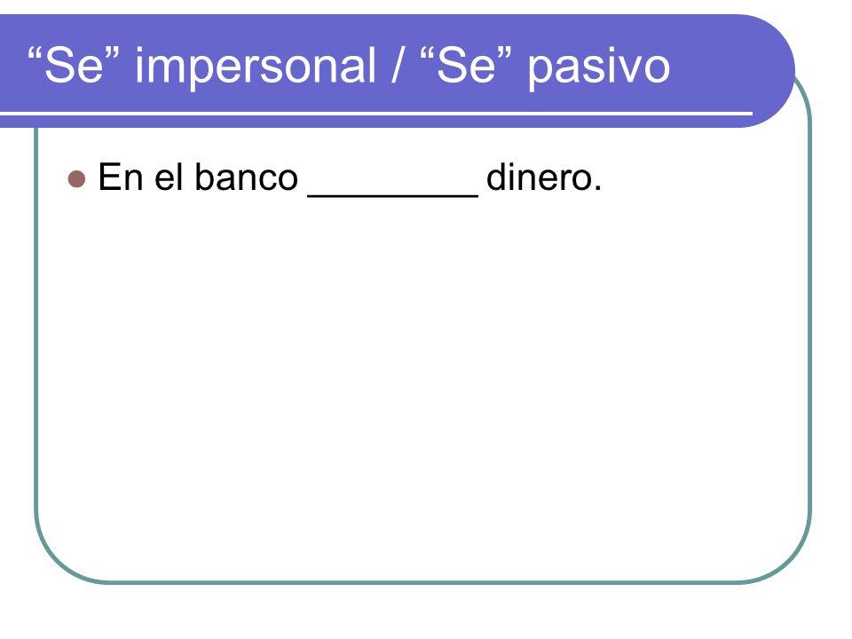Se impersonal / Se pasivo En el banco ________ dinero.