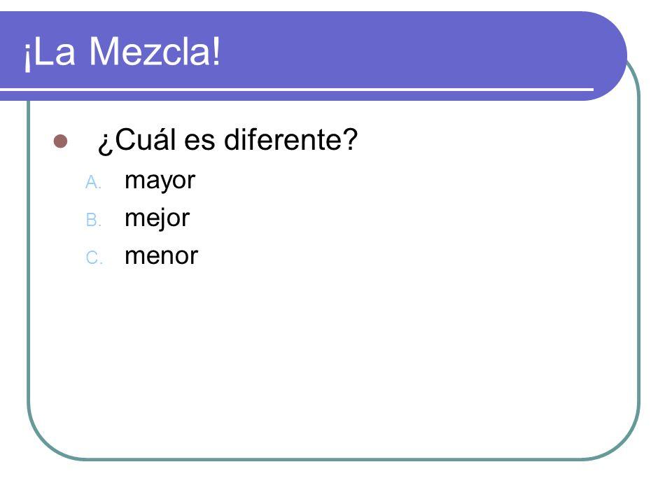 ¡La Mezcla! ¿Cuál es diferente A. mayor B. mejor C. menor