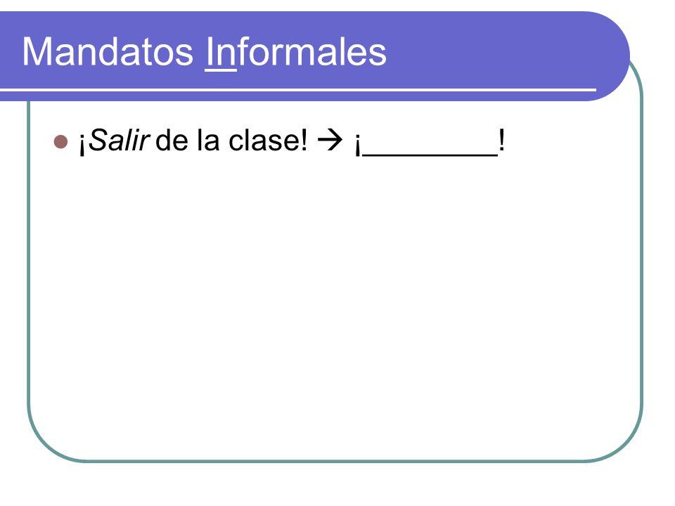 Mandatos Informales ¡Salir de la clase! ¡________!