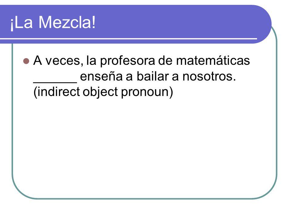 ¡La Mezcla. A veces, la profesora de matemáticas ______ enseña a bailar a nosotros.