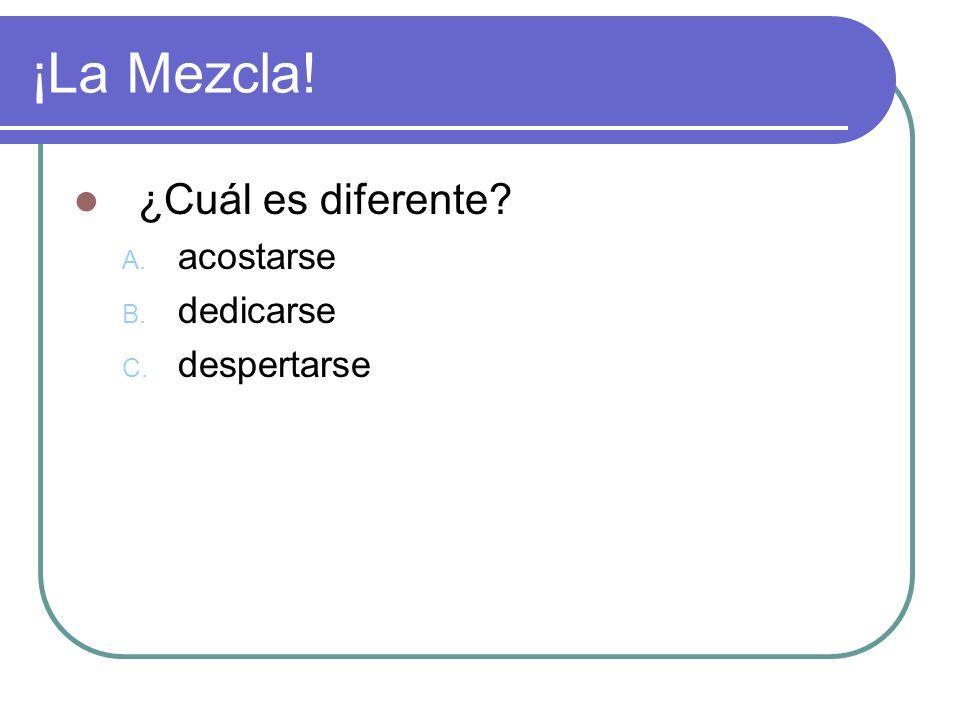 ¡La Mezcla! ¿Cuál es diferente? A. acostarse B. dedicarse C. despertarse