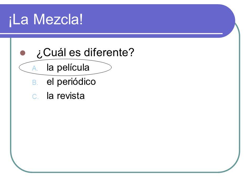 ¡La Mezcla! ¿Cuál es diferente? A. la película B. el periódico C. la revista