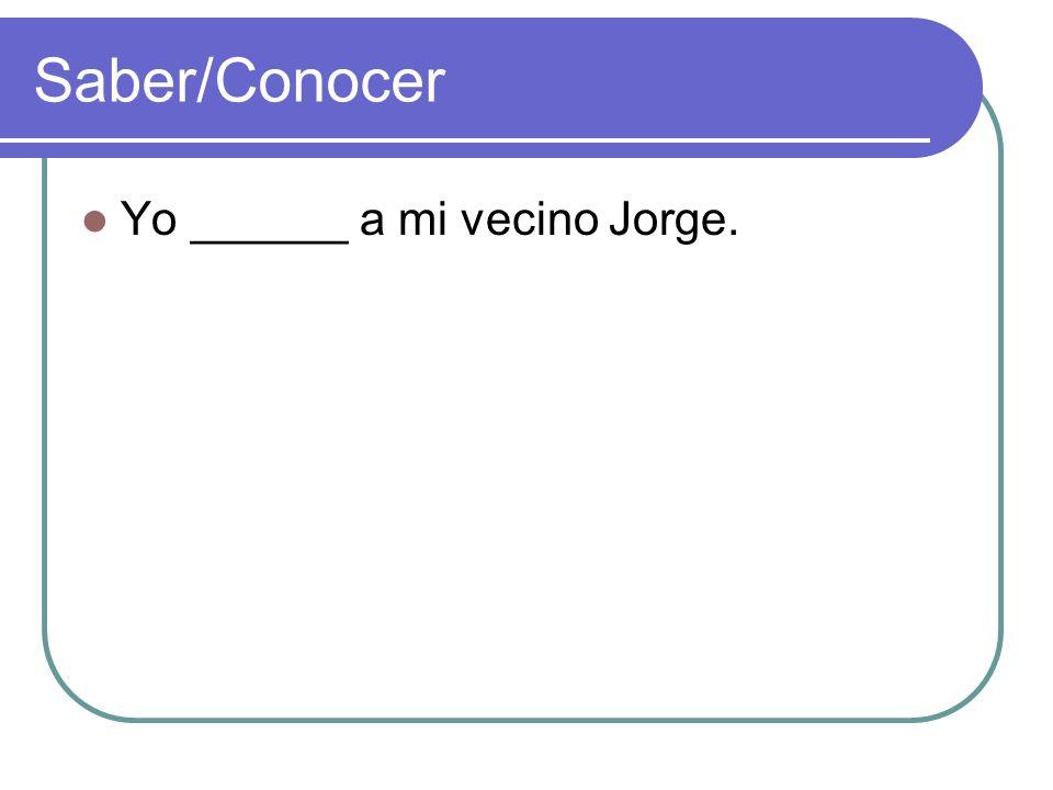 Saber/Conocer Yo ______ a mi vecino Jorge.