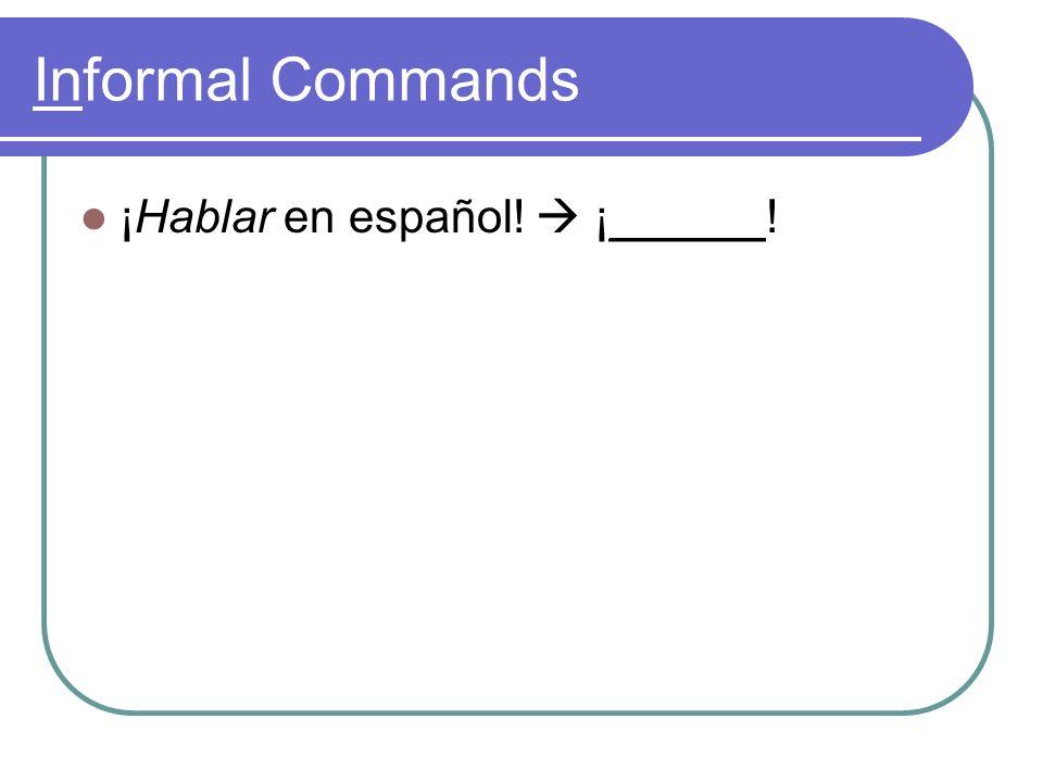 Informal Commands ¡Hablar en español! ¡______!