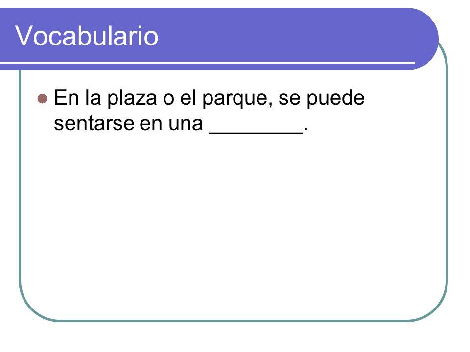 Vocabulario En la plaza o el parque, se puede sentarse en una ________.