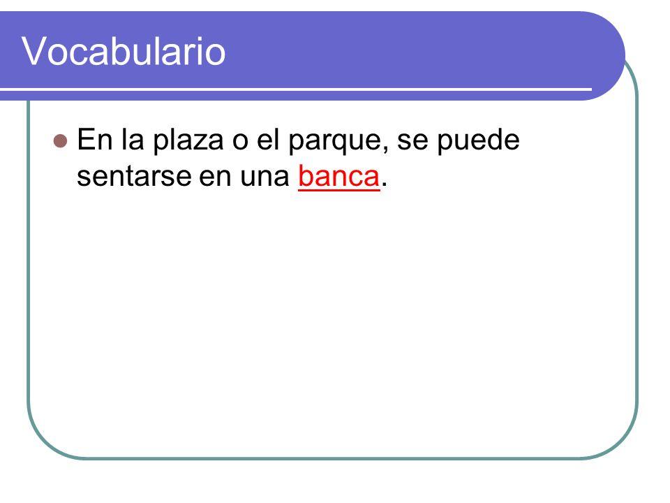 Vocabulario En la plaza o el parque, se puede sentarse en una banca.