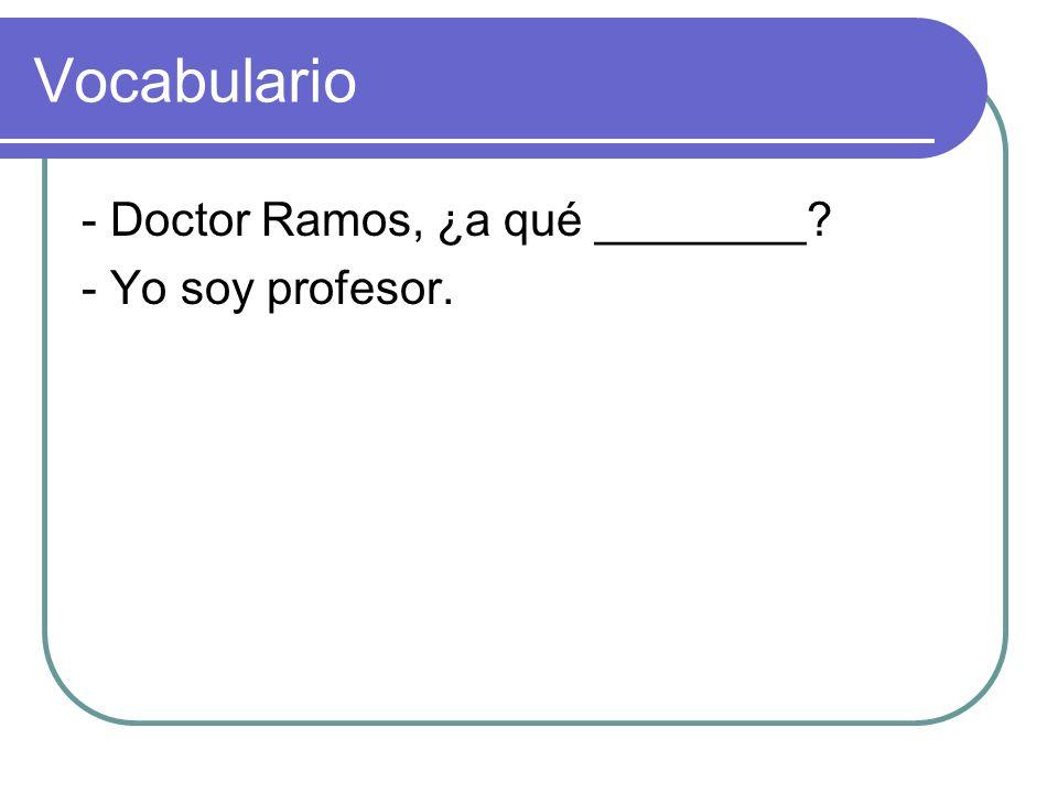 Vocabulario - Doctor Ramos, ¿a qué ________ - Yo soy profesor.