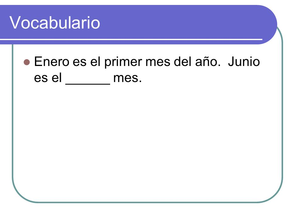 Vocabulario Enero es el primer mes del año. Junio es el ______ mes.