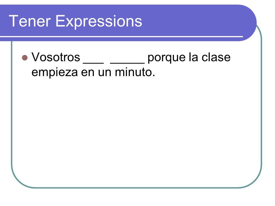 Tener Expressions Vosotros ___ _____ porque la clase empieza en un minuto.
