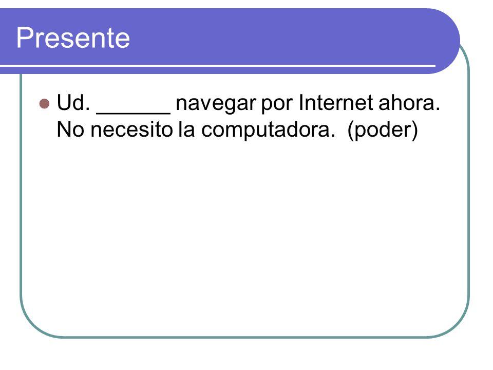 Presente Ud. ______ navegar por Internet ahora. No necesito la computadora. (poder)