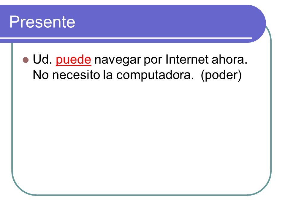 Presente Ud. puede navegar por Internet ahora. No necesito la computadora. (poder)