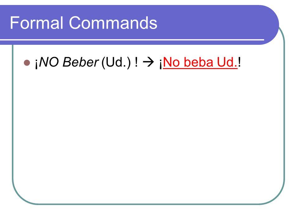 Formal Commands ¡NO Beber (Ud.) ! ¡No beba Ud.!