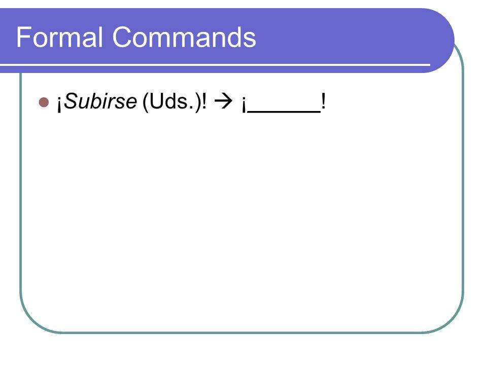 Formal Commands ¡Subirse (Uds.)! ¡Súbanse Uds.!