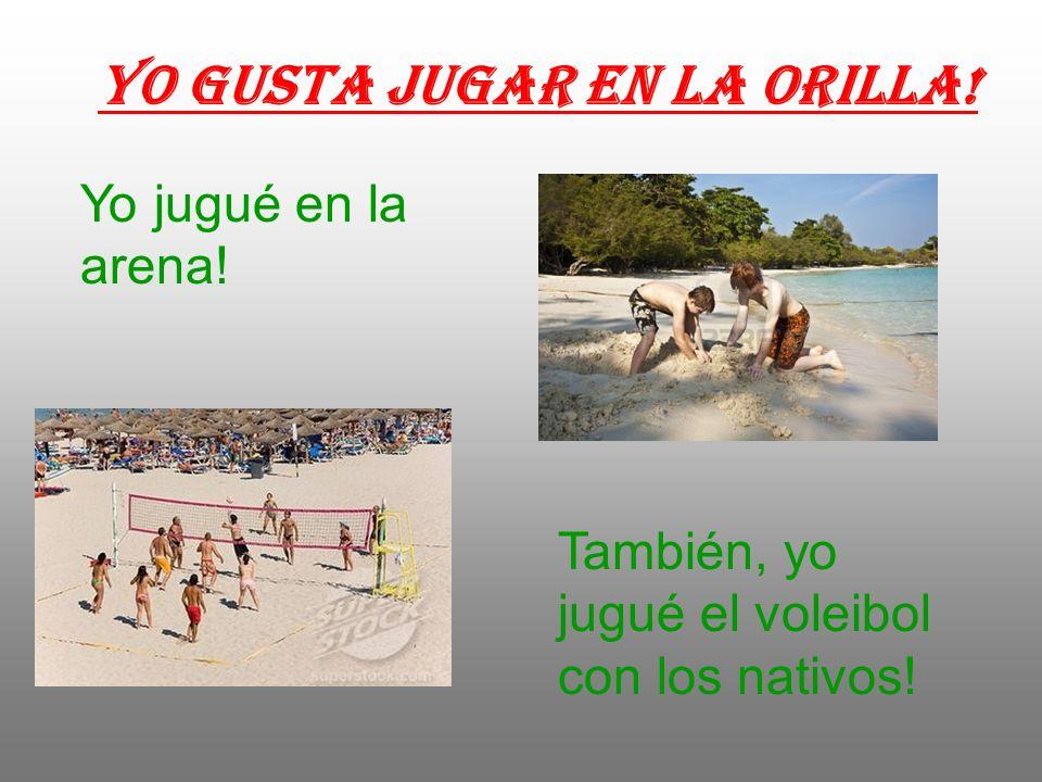 Yo gusta jugar en la orilla! Yo jugué en la arena! También, yo jugué el voleibol con los nativos!