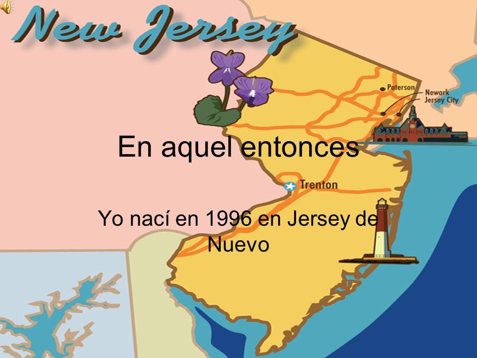 En aquel entonces Yo nací en 1996 en Jersey de Nuevo