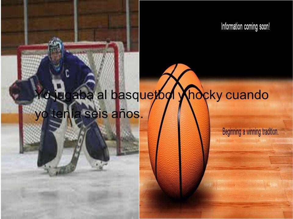 Yo jugaba al basquetbol y hocky cuando yo tenía seis años.
