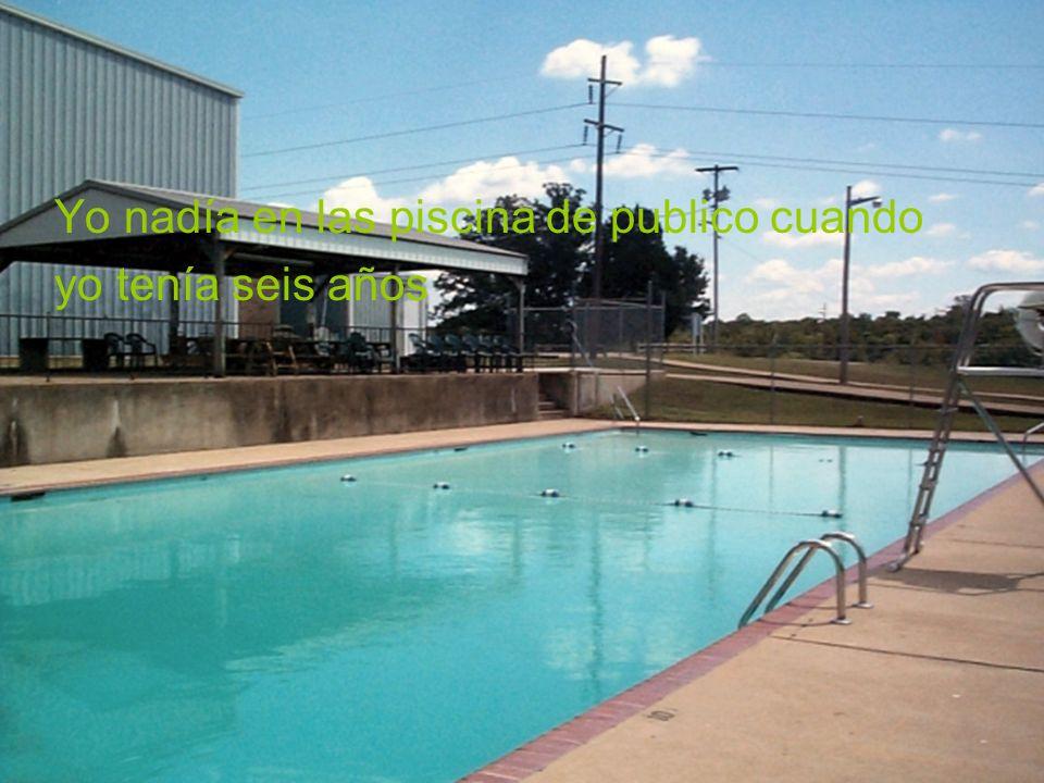Yo nadía en las piscina de publico cuando yo tenía seis años