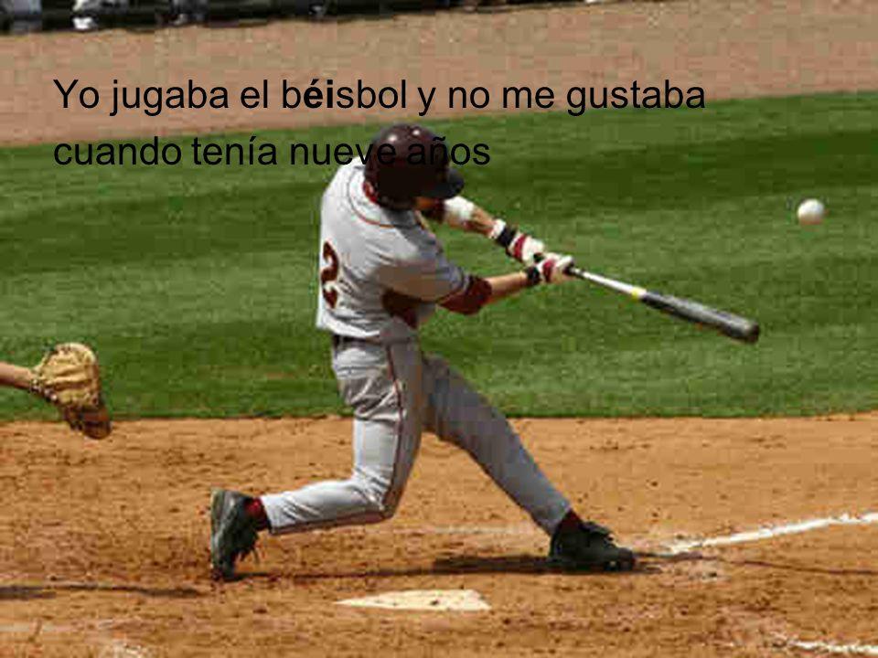 Yo jugaba el béisbol y no me gustaba cuando tenía nueve años