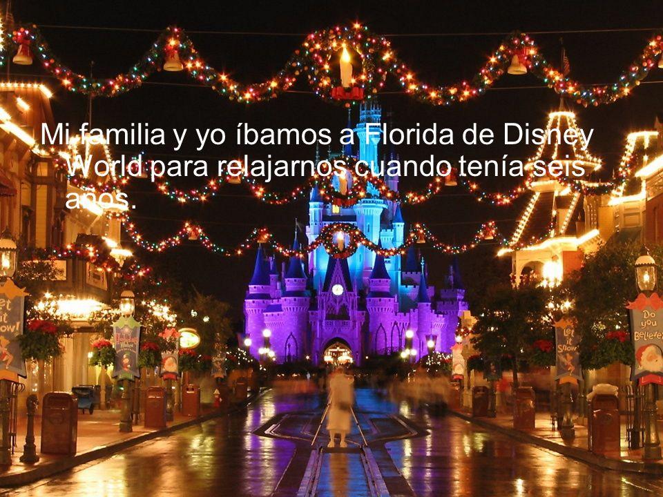 Mi familia y yo íbamos a Florida de Disney World para relajarnos cuando tenía seis años.