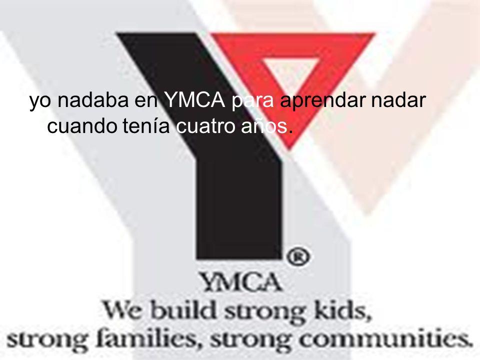 yo nadaba en YMCA para aprendar nadar cuando tenía cuatro años.