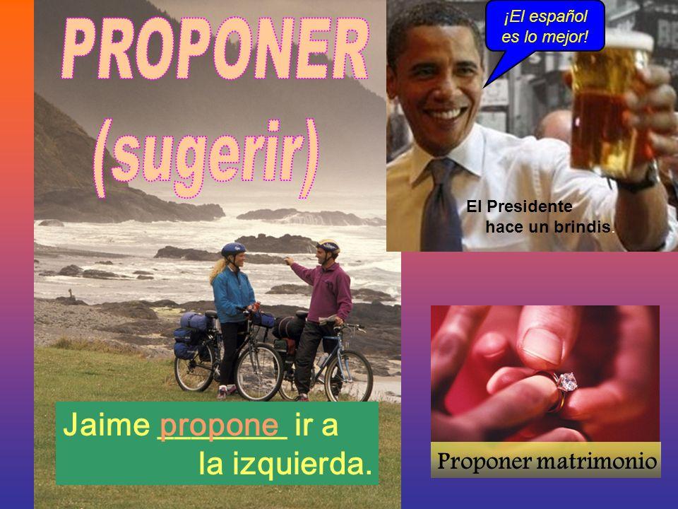 Jaime ________ ir a la izquierda. Proponer matrimonio propone ¡El español es lo mejor! El Presidente hace un brindis.