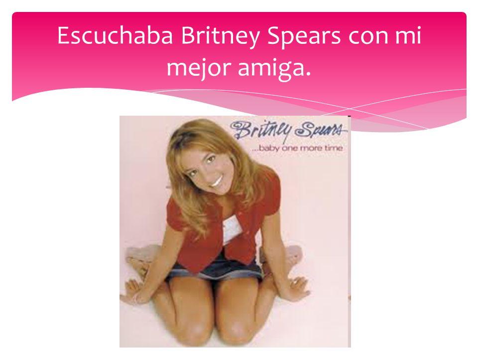 Escuchaba Britney Spears con mi mejor amiga.