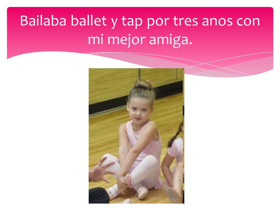 Bailaba ballet y tap por tres anos con mi mejor amiga.