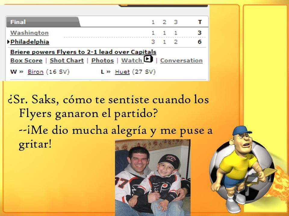 ¿Sr. Saks, cómo te sentiste cuando los Flyers ganaron el partido? --¡Me dio mucha alegría y me puse a gritar!