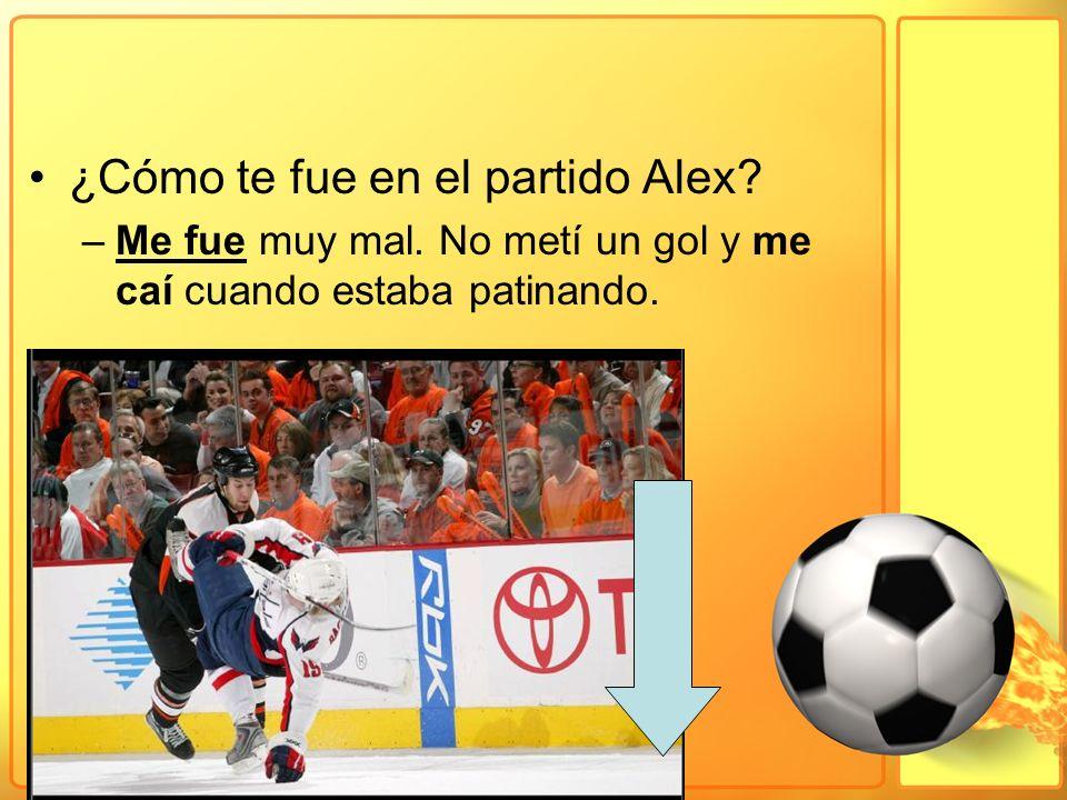 ¿Cómo te fue en el partido Alex? –Me fue muy mal. No metí un gol y me caí cuando estaba patinando.