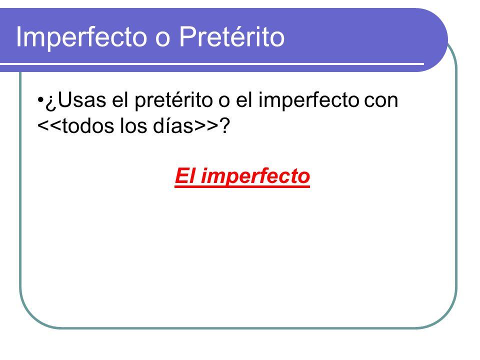 ¿Usas el pretérito o el imperfecto con > Imperfecto o Pretérito