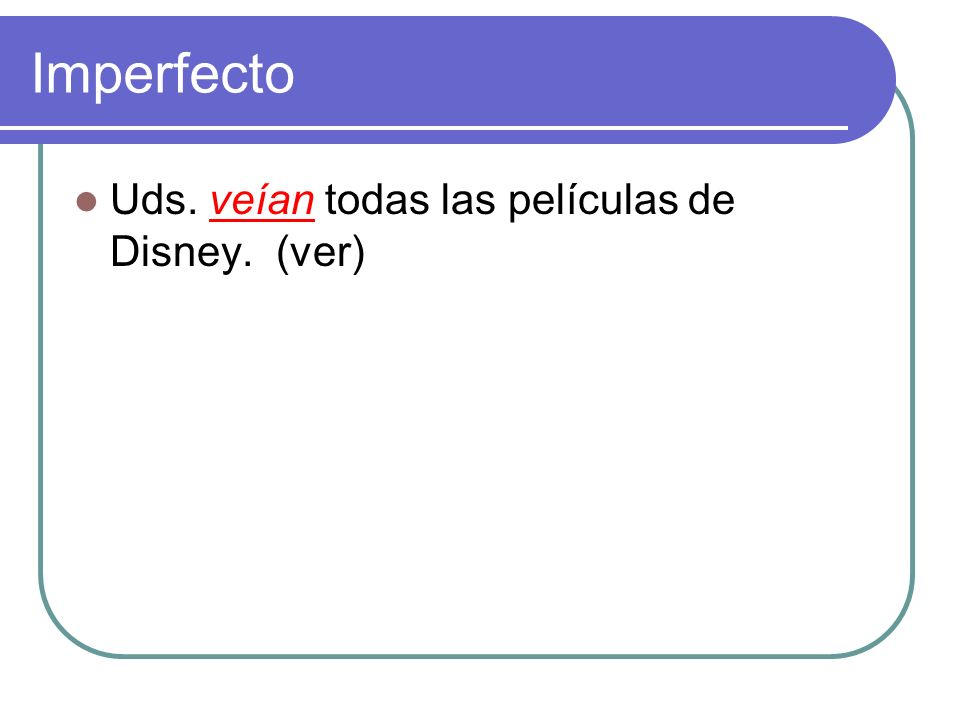 Imperfecto Uds. ________ todas las películas de Disney. (ver)