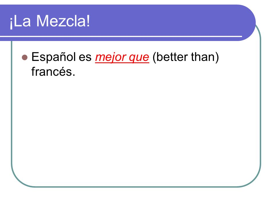 ¡La Mezcla! Español es ________ (better than) francés.