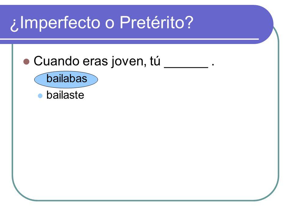 Cuando eras joven, tú ______. bailabas bailaste ¿Imperfecto o Pretérito