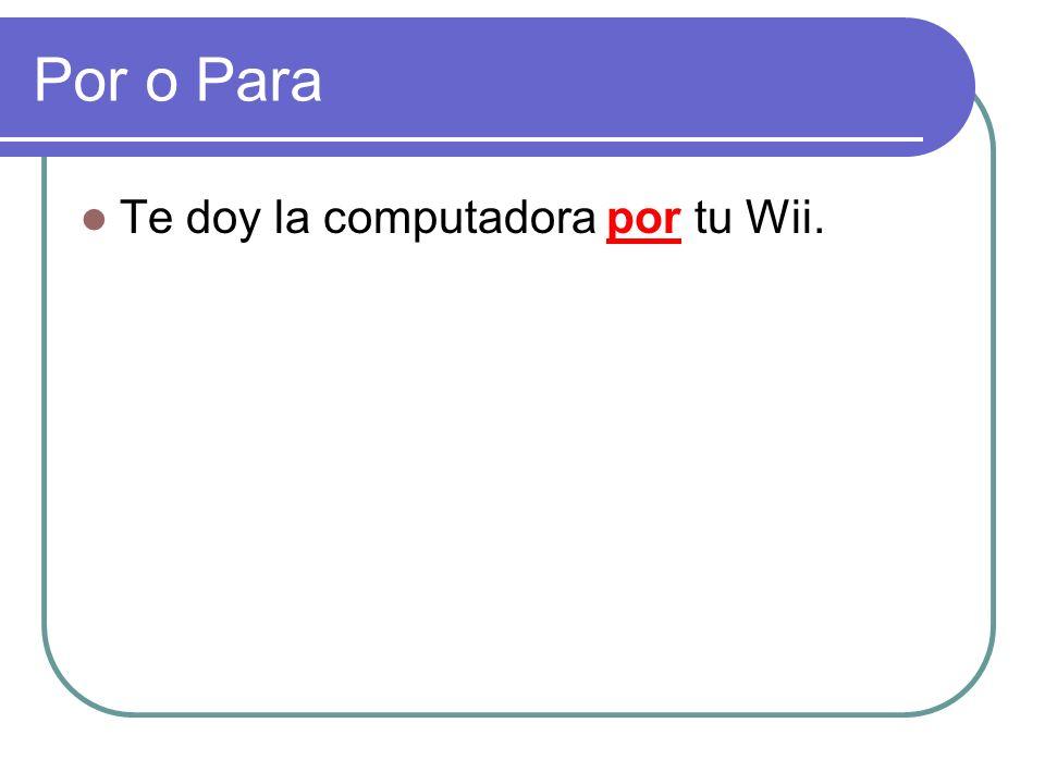 Por o Para Te doy la computadora ______ tu Wii.