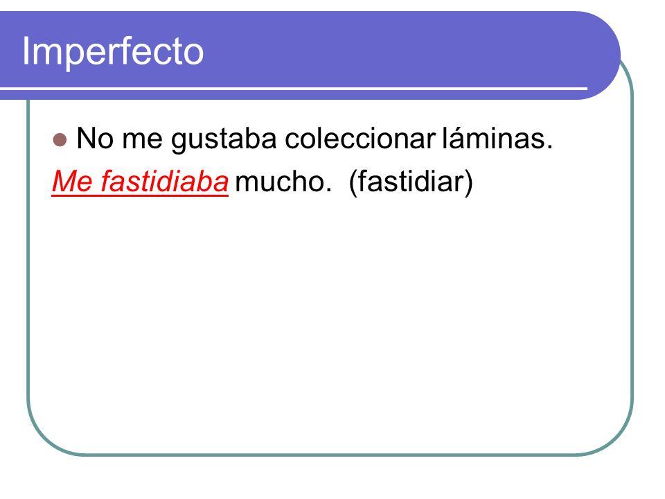 Imperfecto No me gustaba coleccionar láminas. ___ _______ mucho. (fastidiar)